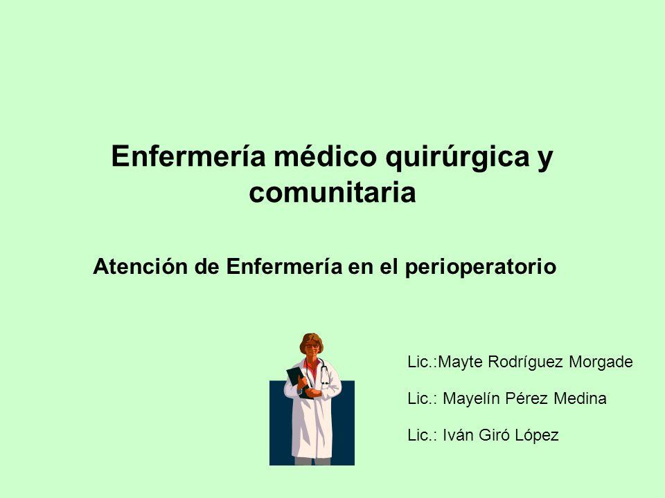 Enfermería médico quirúrgica y comunitaria Atención de Enfermería en el perioperatorio Lic.:Mayte Rodríguez Morgade Lic.: Mayelín Pérez Medina Lic.: I