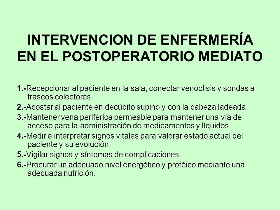 INTERVENCION DE ENFERMERÍA EN EL POSTOPERATORIO MEDIATO 1.-Recepcionar al paciente en la sala, conectar venoclisis y sondas a frascos colectores. 2.-A