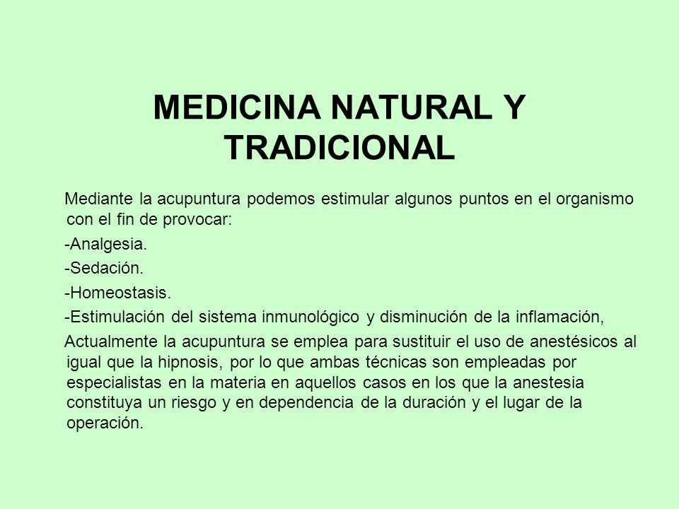 MEDICINA NATURAL Y TRADICIONAL Mediante la acupuntura podemos estimular algunos puntos en el organismo con el fin de provocar: -Analgesia. -Sedación.