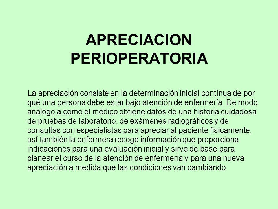 APRECIACION PERIOPERATORIA La apreciación consiste en la determinación inicial contínua de por qué una persona debe estar bajo atención de enfermería.