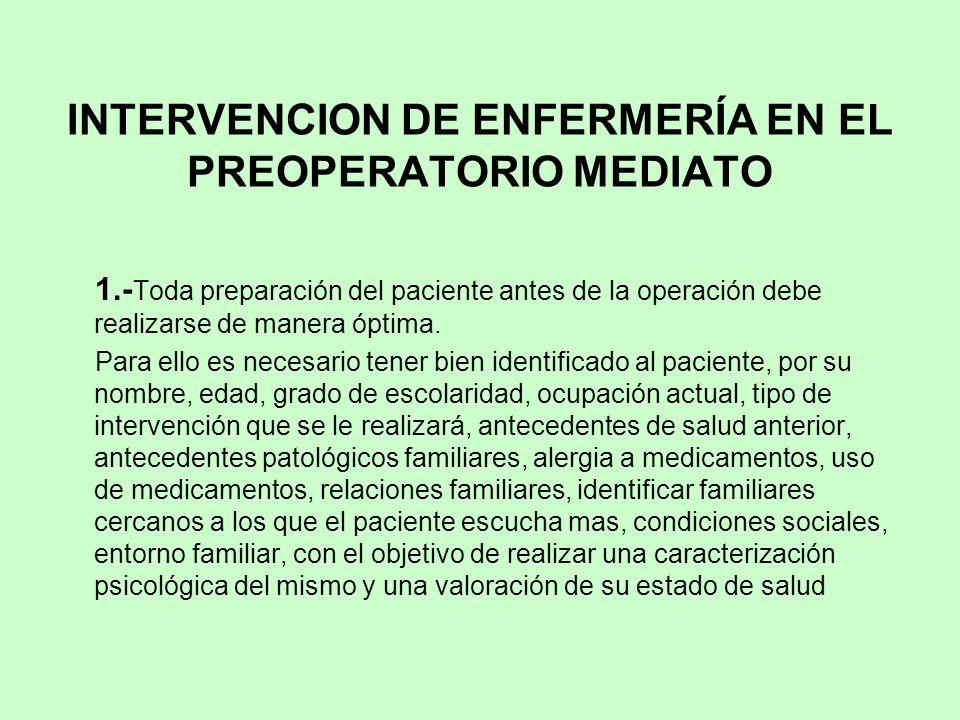 INTERVENCION DE ENFERMERÍA EN EL PREOPERATORIO MEDIATO 1.- Toda preparación del paciente antes de la operación debe realizarse de manera óptima. Para