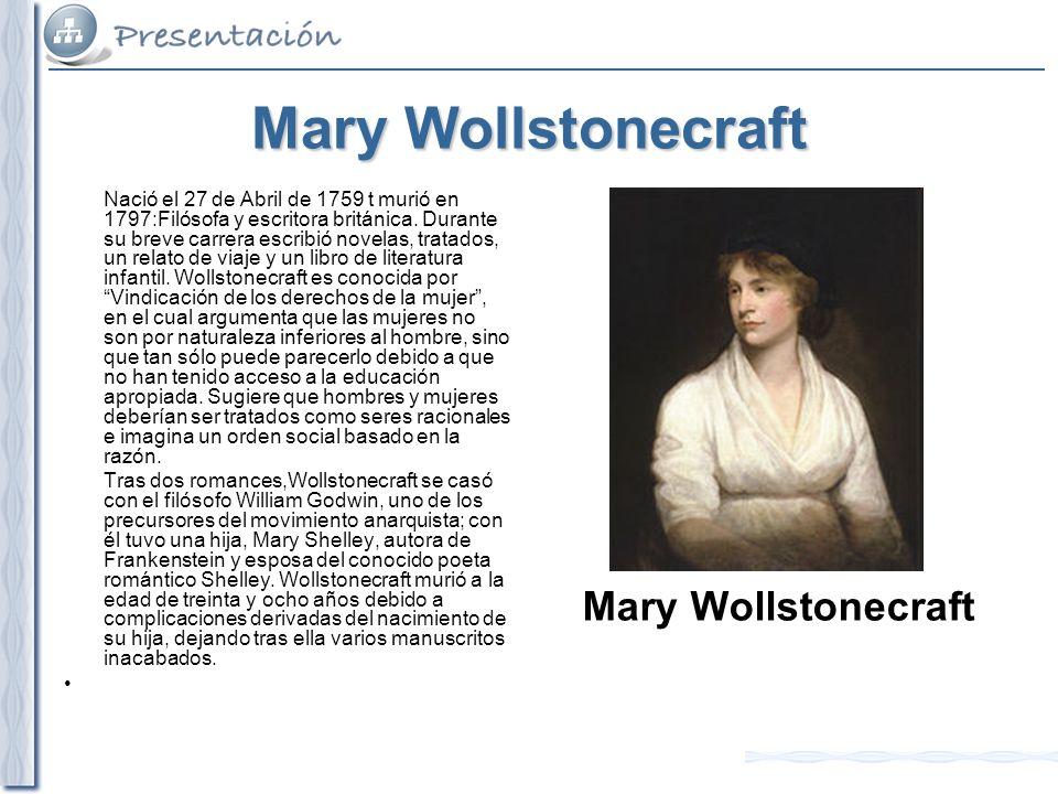 Mary Wollstonecraft Nació el 27 de Abril de 1759 t murió en 1797:Filósofa y escritora británica. Durante su breve carrera escribió novelas, tratados,