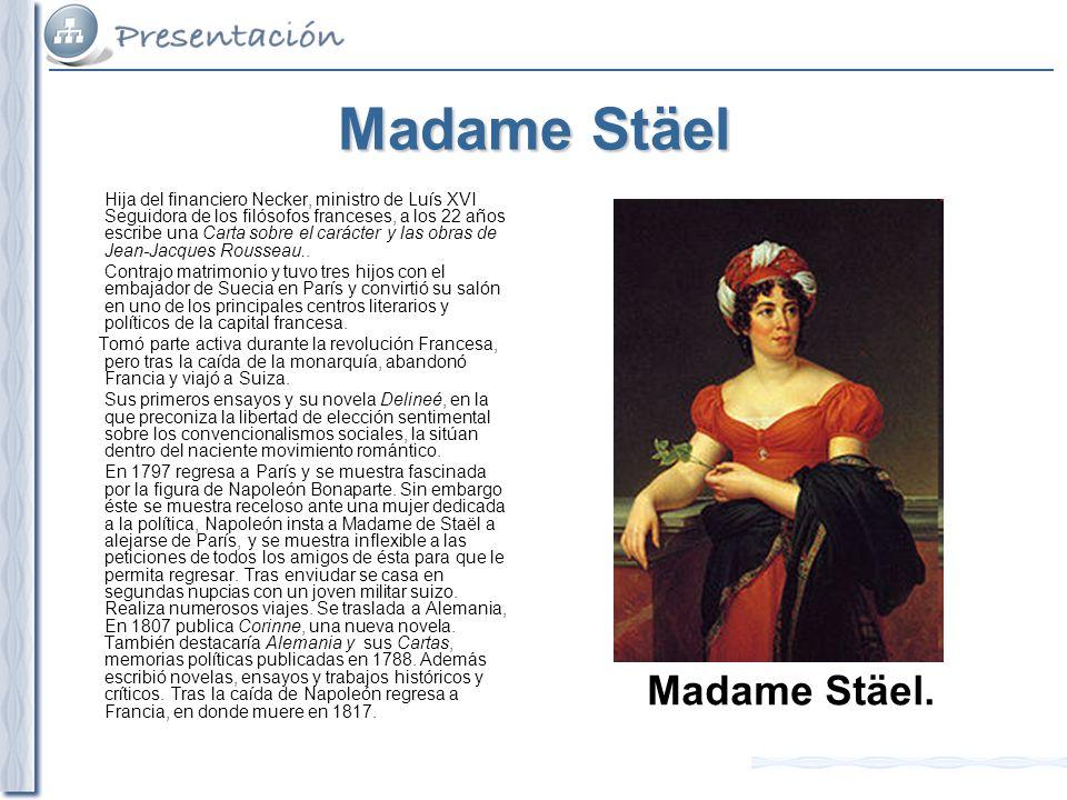 Madame Stäel Hija del financiero Necker, ministro de Luís XVI Seguidora de los filósofos franceses, a los 22 años escribe una Carta sobre el carácter