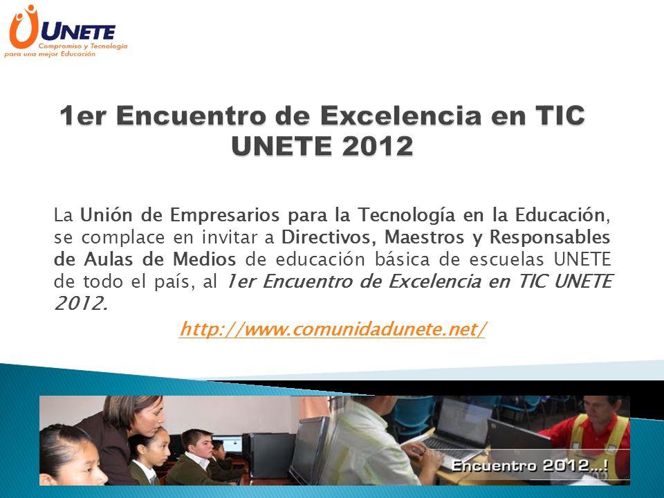 La Unión de Empresarios para la Tecnología en la Educación, se complace en invitar a Directivos, Maestros y Responsables de Aulas de Medios de educación básica de escuelas UNETE de todo el país, al 1er Encuentro de Excelencia en TIC UNETE 2012.