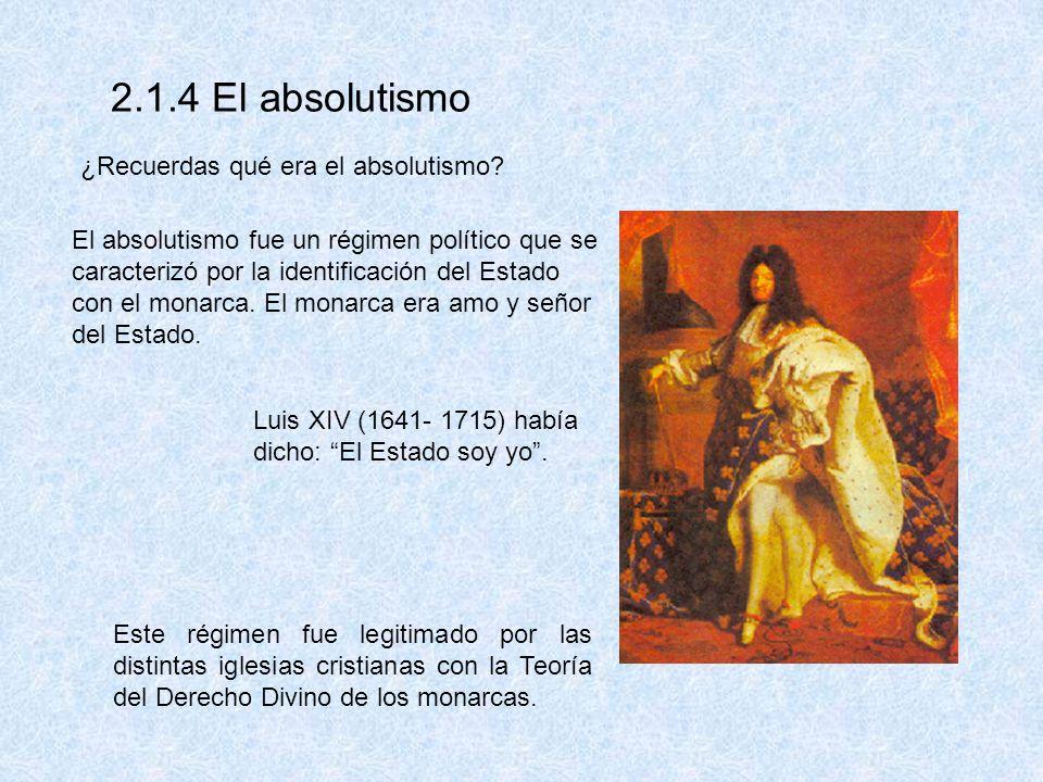 2.1.4 El absolutismo ¿Recuerdas qué era el absolutismo? El absolutismo fue un régimen político que se caracterizó por la identificación del Estado con