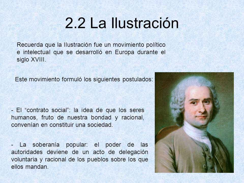2.2 La Ilustración Recuerda que la Ilustración fue un movimiento político e intelectual que se desarrolló en Europa durante el siglo XVIII.
