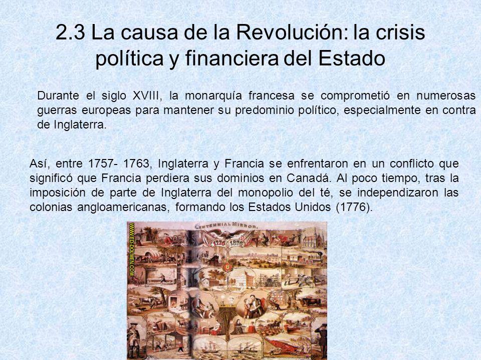 2.3 La causa de la Revolución: la crisis política y financiera del Estado Durante el siglo XVIII, la monarquía francesa se comprometió en numerosas gu