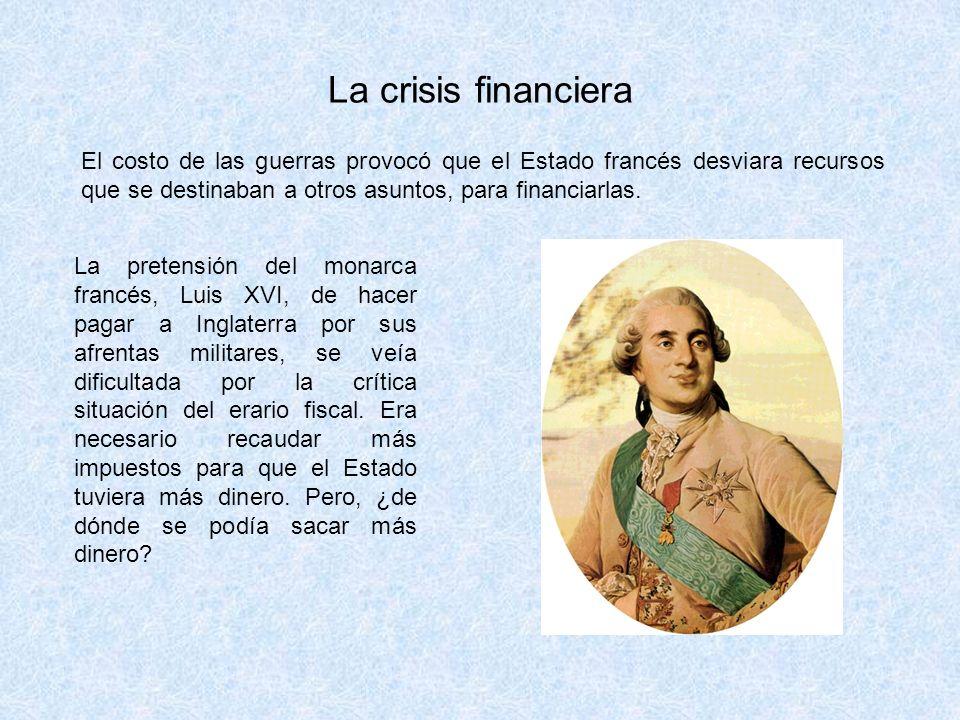 La crisis financiera El costo de las guerras provocó que el Estado francés desviara recursos que se destinaban a otros asuntos, para financiarlas. La