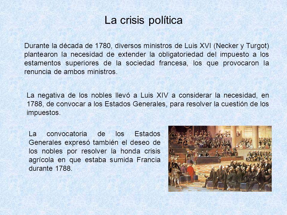 La crisis política Durante la década de 1780, diversos ministros de Luis XVI (Necker y Turgot) plantearon la necesidad de extender la obligatoriedad del impuesto a los estamentos superiores de la sociedad francesa, los que provocaron la renuncia de ambos ministros.