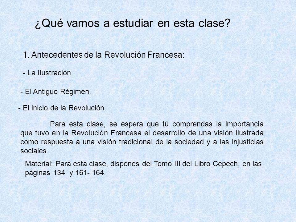 ¿Qué vamos a estudiar en esta clase? 1. Antecedentes de la Revolución Francesa: - La Ilustración. - El Antiguo Régimen. - El inicio de la Revolución.