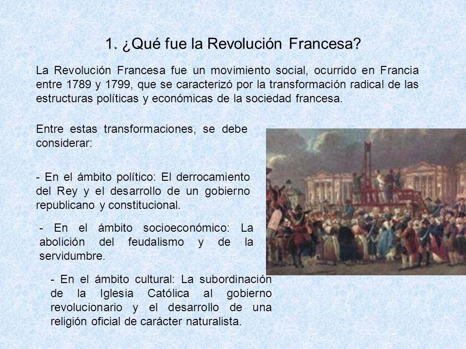 1. ¿Qué fue la Revolución Francesa? La Revolución Francesa fue un movimiento social, ocurrido en Francia entre 1789 y 1799, que se caracterizó por la