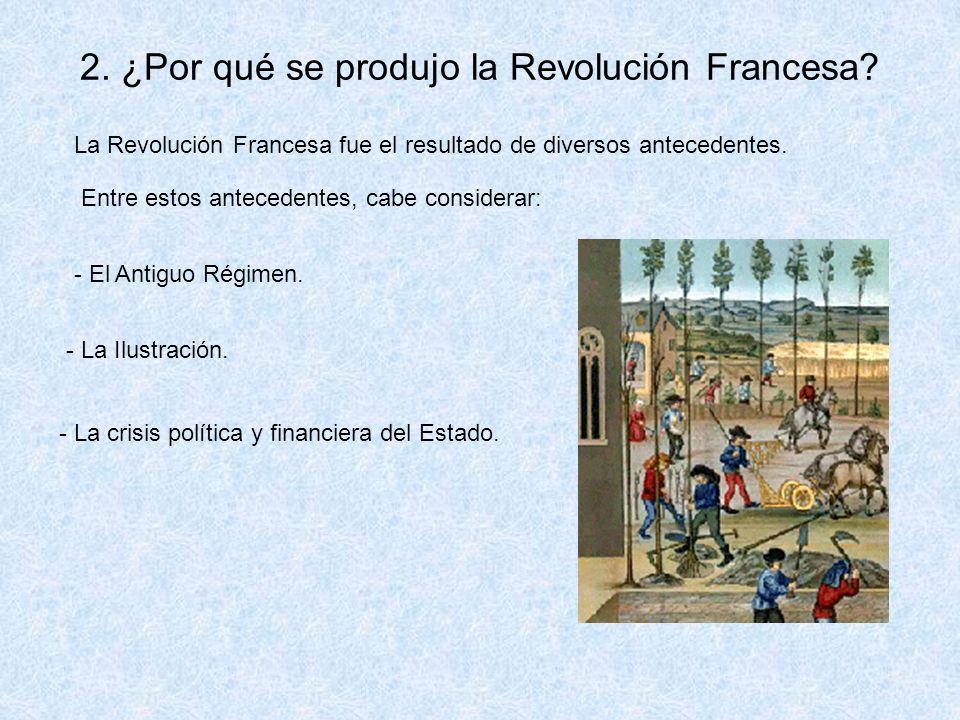 2. ¿Por qué se produjo la Revolución Francesa? La Revolución Francesa fue el resultado de diversos antecedentes. Entre estos antecedentes, cabe consid