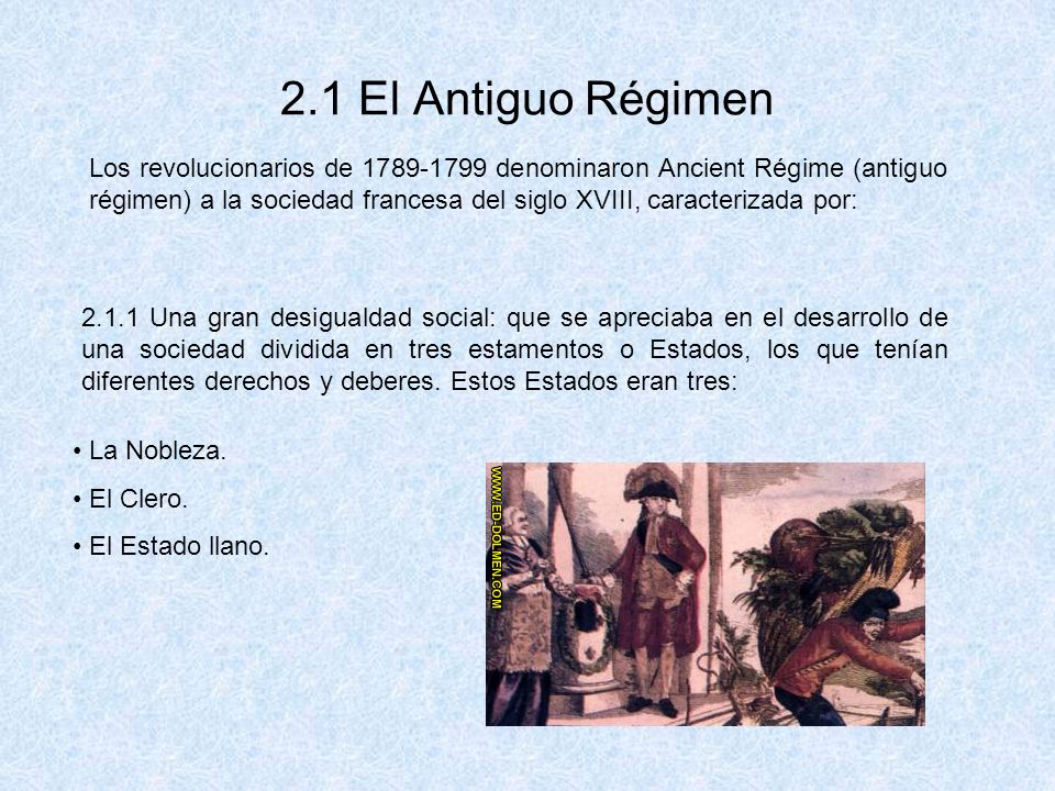 2.1 El Antiguo Régimen Los revolucionarios de 1789-1799 denominaron Ancient Régime (antiguo régimen) a la sociedad francesa del siglo XVIII, caracteri