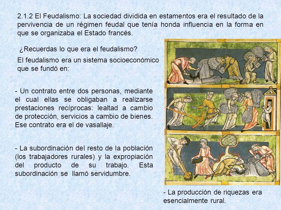 2.1.2 El Feudalismo: La sociedad dividida en estamentos era el resultado de la pervivencia de un régimen feudal que tenía honda influencia en la forma en que se organizaba el Estado francés.