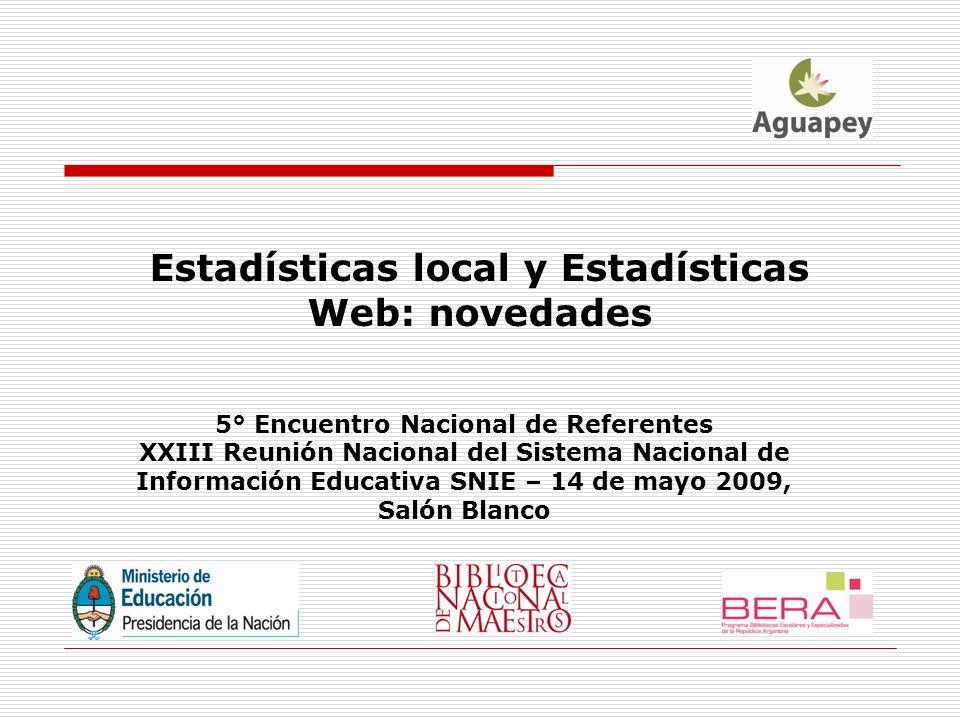 Estadísticas local y Estadísticas Web: novedades 5° Encuentro Nacional de Referentes XXIII Reunión Nacional del Sistema Nacional de Información Educativa SNIE – 14 de mayo 2009, Salón Blanco