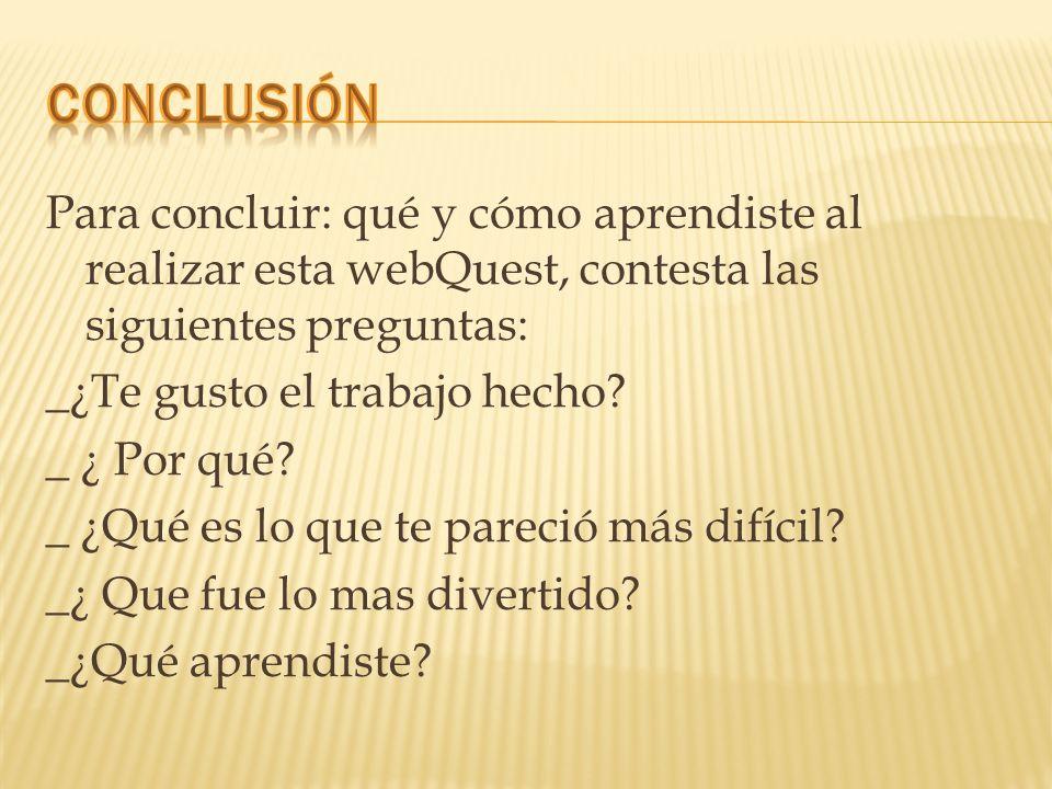Para concluir: qué y cómo aprendiste al realizar esta webQuest, contesta las siguientes preguntas: _¿Te gusto el trabajo hecho? _ ¿ Por qué? _ ¿Qué es