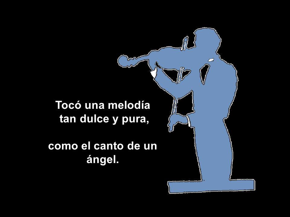 Tocó una melodía tan dulce y pura, tan dulce y pura, como el canto de un ángel.
