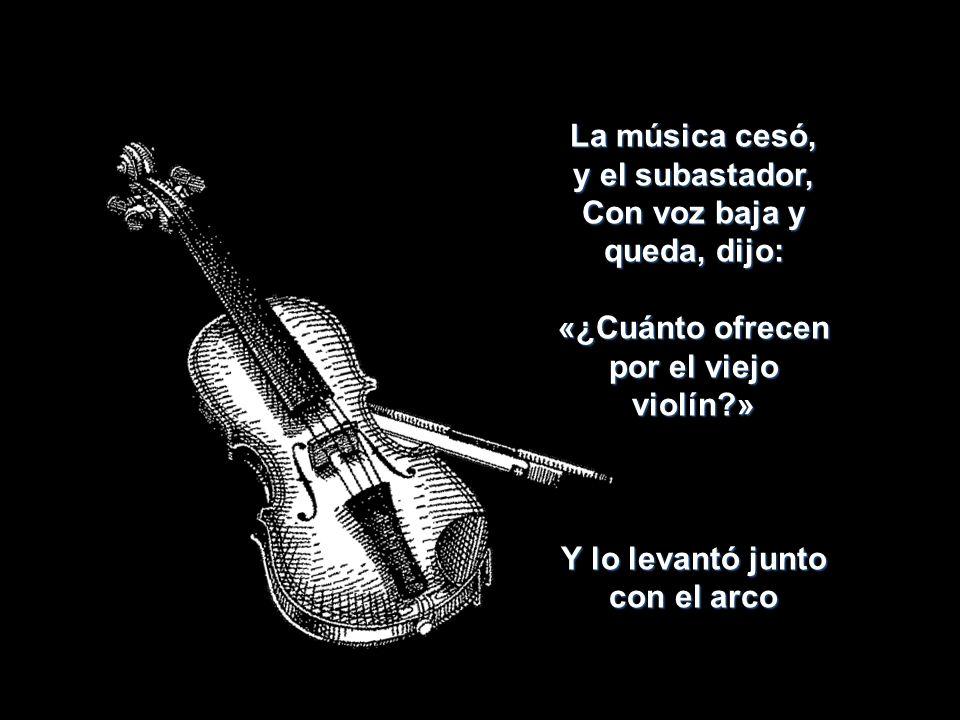 La música cesó, y el subastador, Con voz baja y queda, dijo: «¿Cuánto ofrecen por el viejo violín?» Y lo levantó junto con el arco