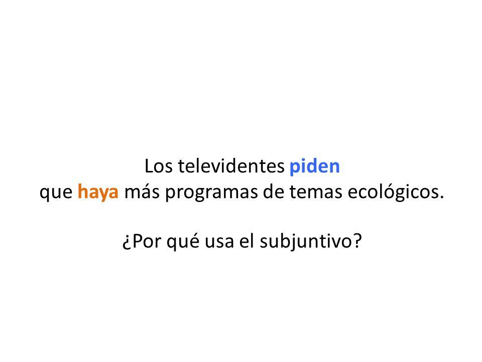 ¿Por qué usa el subjuntivo? Los televidentes piden que haya más programas de temas ecológicos.