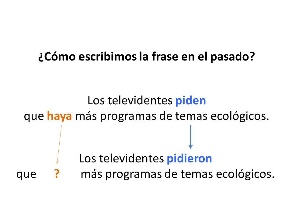 ¿Cómo escribimos la frase en el pasado? Los televidentes piden que haya más programas de temas ecológicos. Los televidentes pidieron que ? más program