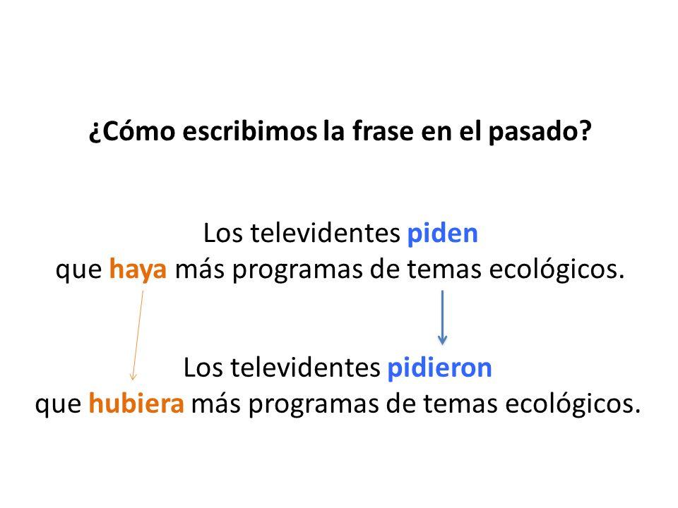 ¿Cómo escribimos la frase en el pasado? Los televidentes piden que haya más programas de temas ecológicos. Los televidentes pidieron que hubiera más p