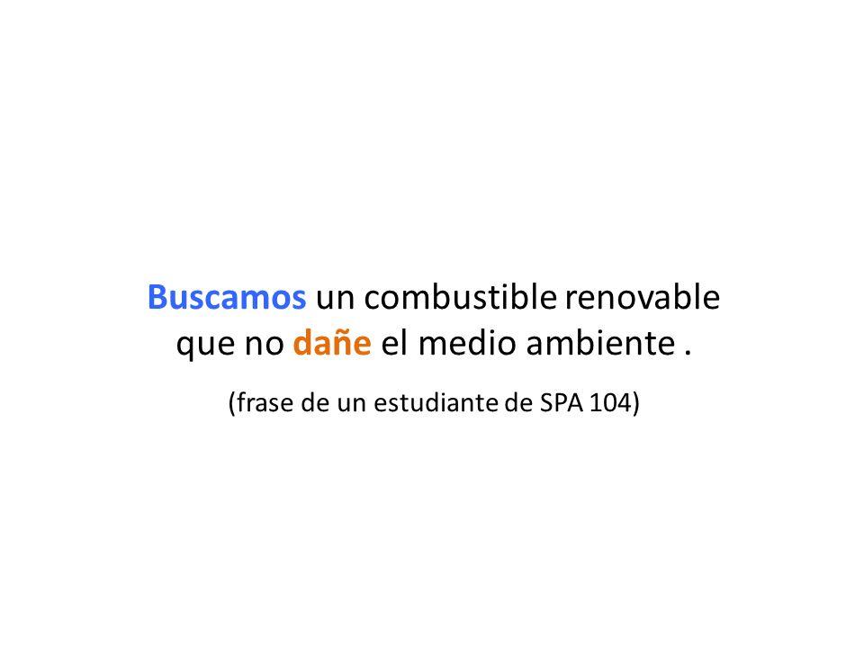 Buscamos un combustible renovable que no dañe el medio ambiente. (frase de un estudiante de SPA 104)