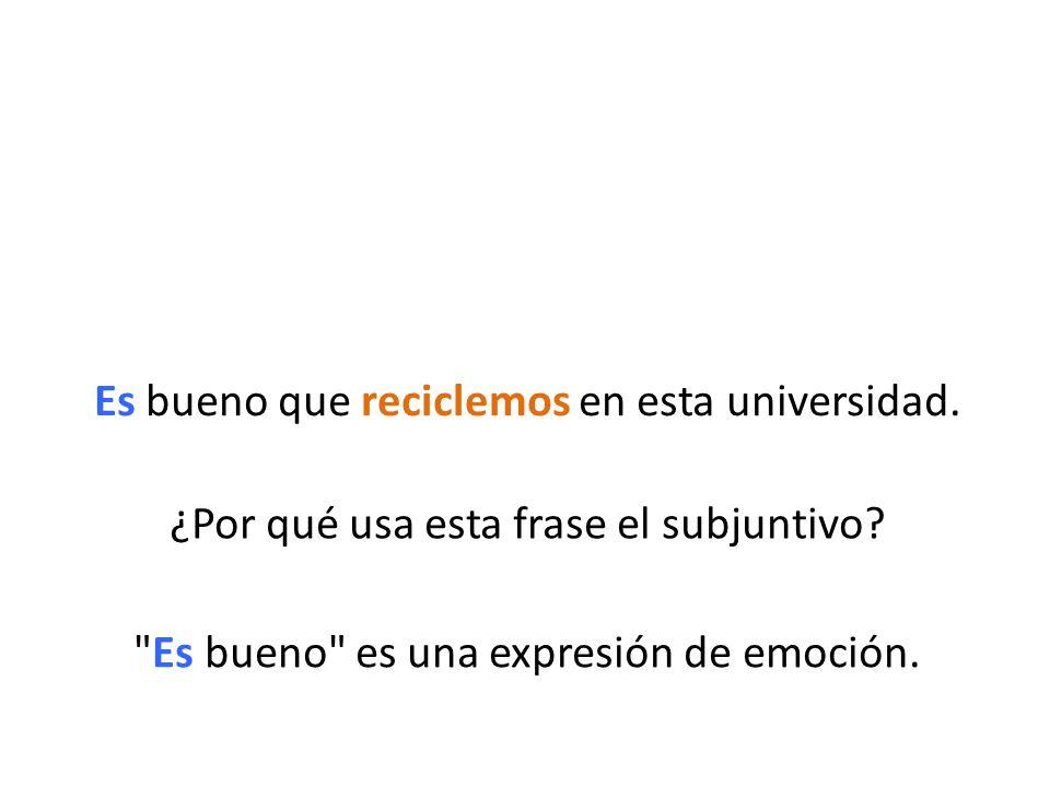 Es bueno que reciclemos en esta universidad. ¿Por qué usa esta frase el subjuntivo?
