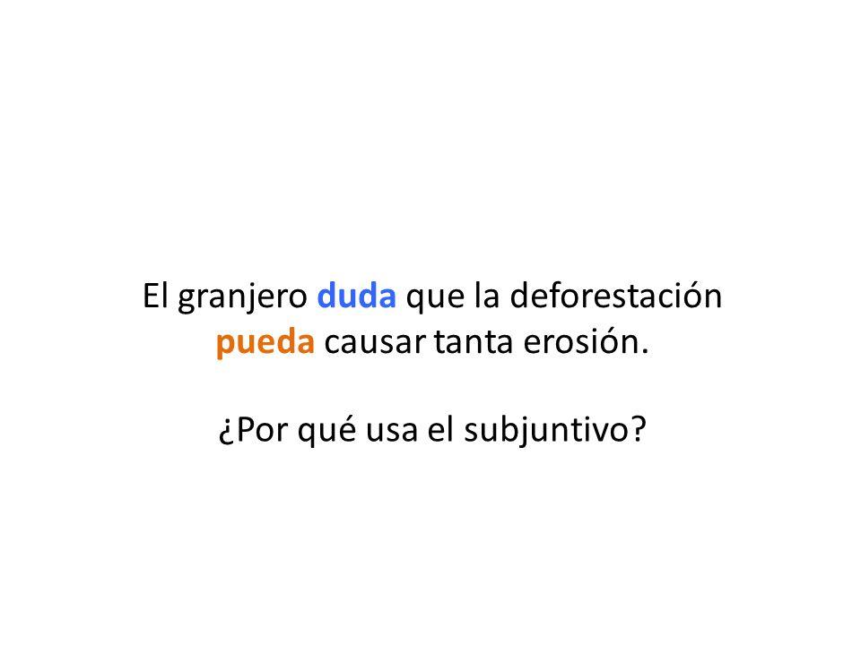 ¿Por qué usa el subjuntivo? El granjero duda que la deforestación pueda causar tanta erosión.