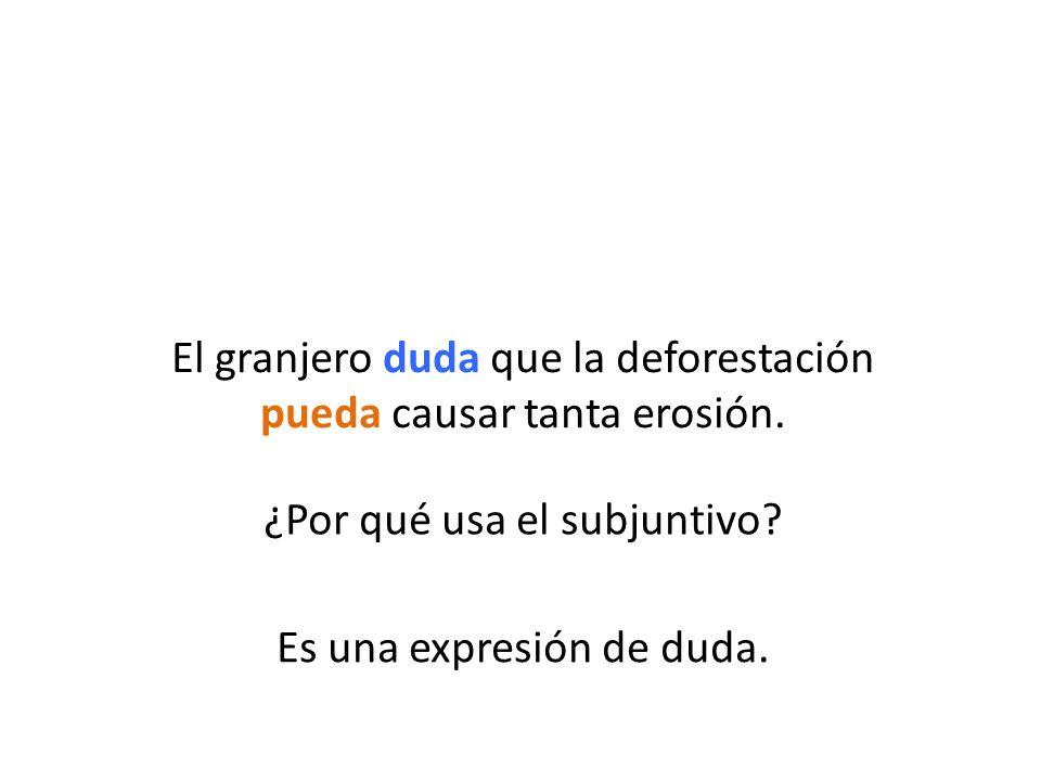 ¿Por qué usa el subjuntivo? Es una expresión de duda. El granjero duda que la deforestación pueda causar tanta erosión.