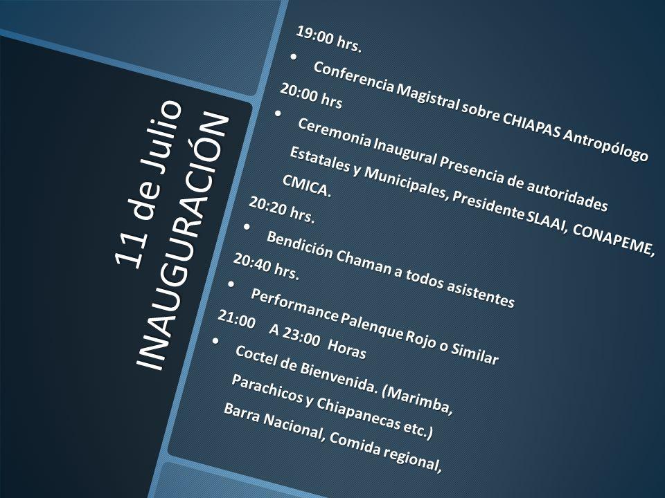 11 de Julio INAUGURACIÓN 19:00 hrs. Conferencia Magistral sobre CHIAPAS Antropólogo Conferencia Magistral sobre CHIAPAS Antropólogo 20:00 hrs Ceremoni