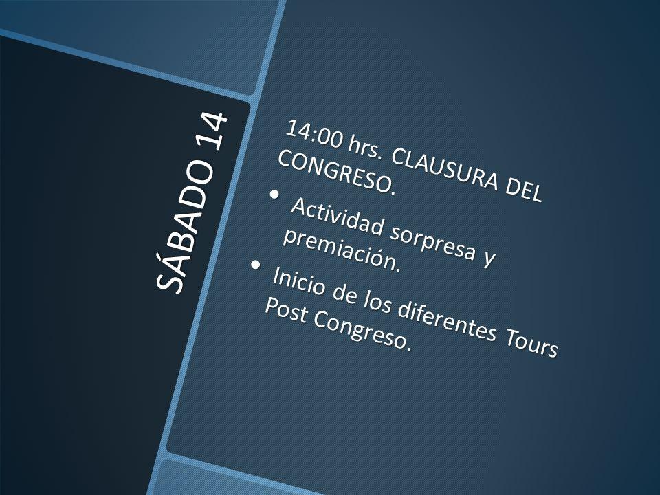 SÁBADO 14 14:00 hrs. CLAUSURA DEL CONGRESO. Actividad sorpresa y premiación. Actividad sorpresa y premiación. Inicio de los diferentes Tours Post Cong