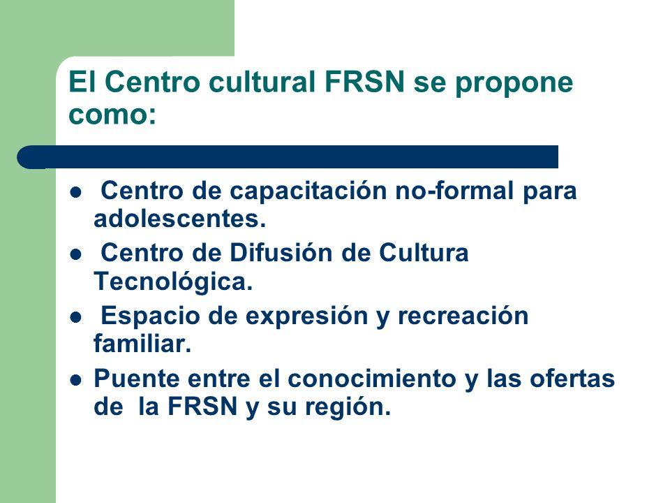 El Centro cultural FRSN se propone como: Centro de capacitación no-formal para adolescentes. Centro de Difusión de Cultura Tecnológica. Espacio de exp