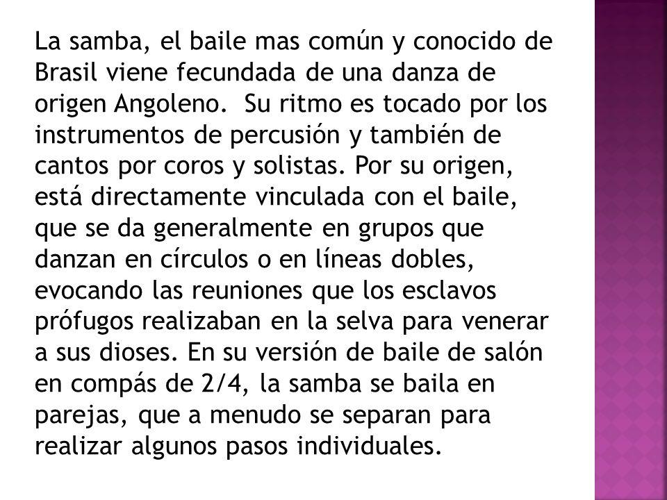 La samba, el baile mas común y conocido de Brasil viene fecundada de una danza de origen Angoleno.