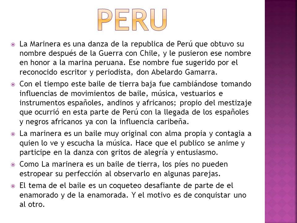 La Marinera es una danza de la republica de Perú que obtuvo su nombre después de la Guerra con Chile, y le pusieron ese nombre en honor a la marina peruana.