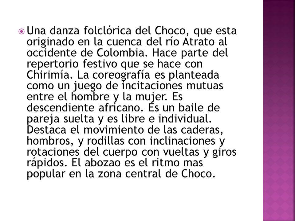 Una danza folclórica del Choco, que esta originado en la cuenca del río Atrato al occidente de Colombia. Hace parte del repertorio festivo que se hace