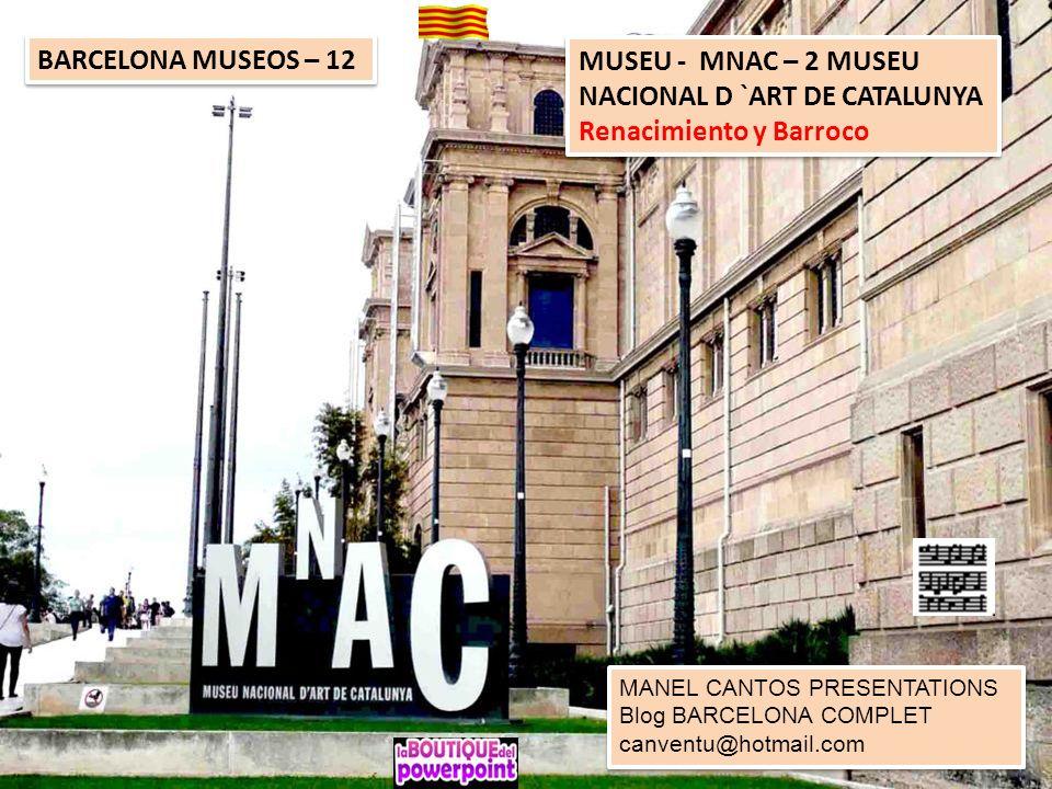 BARCELONA MUSEOS – 12 MUSEU - MNAC – 2 MUSEU NACIONAL D `ART DE CATALUNYA Renacimiento y Barroco MUSEU - MNAC – 2 MUSEU NACIONAL D `ART DE CATALUNYA Renacimiento y Barroco MANEL CANTOS PRESENTATIONS Blog BARCELONA COMPLET canventu@hotmail.com MANEL CANTOS PRESENTATIONS Blog BARCELONA COMPLET canventu@hotmail.com