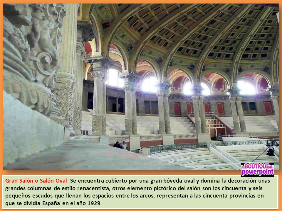 Gran Salón o Salón Oval Se encuentra cubierto por una gran bóveda oval y domina la decoración unas grandes columnas de estilo renacentista, otros elemento pictórico del salón son los cincuenta y seis pequeños escudos que llenan los espacios entre los arcos, representan a las cincuenta provincias en que se dividía España en el año 1929