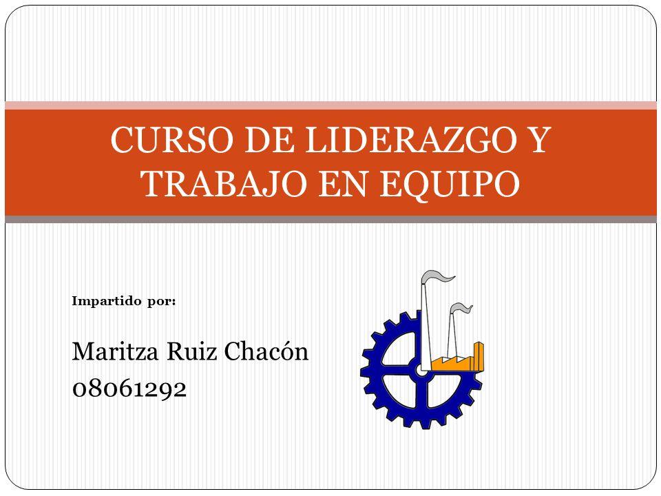 Impartido por: Maritza Ruiz Chacón 08061292 CURSO DE LIDERAZGO Y TRABAJO EN EQUIPO