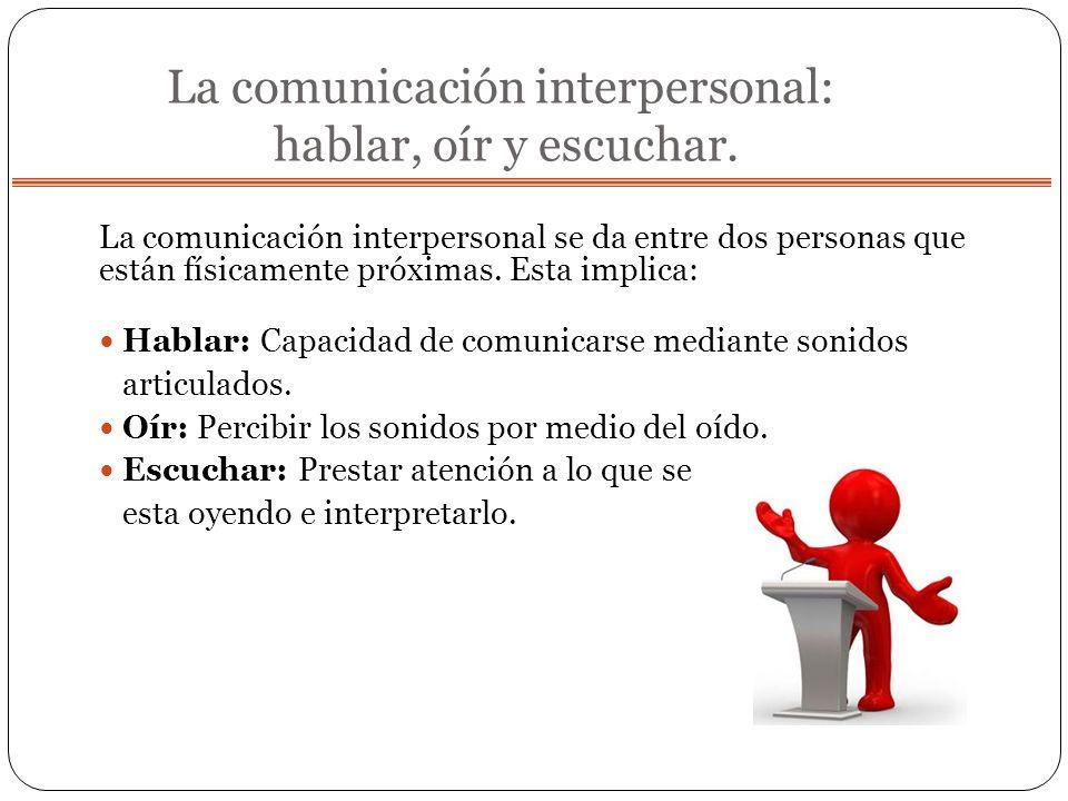 La comunicación interpersonal: hablar, oír y escuchar. La comunicación interpersonal se da entre dos personas que están físicamente próximas. Esta imp
