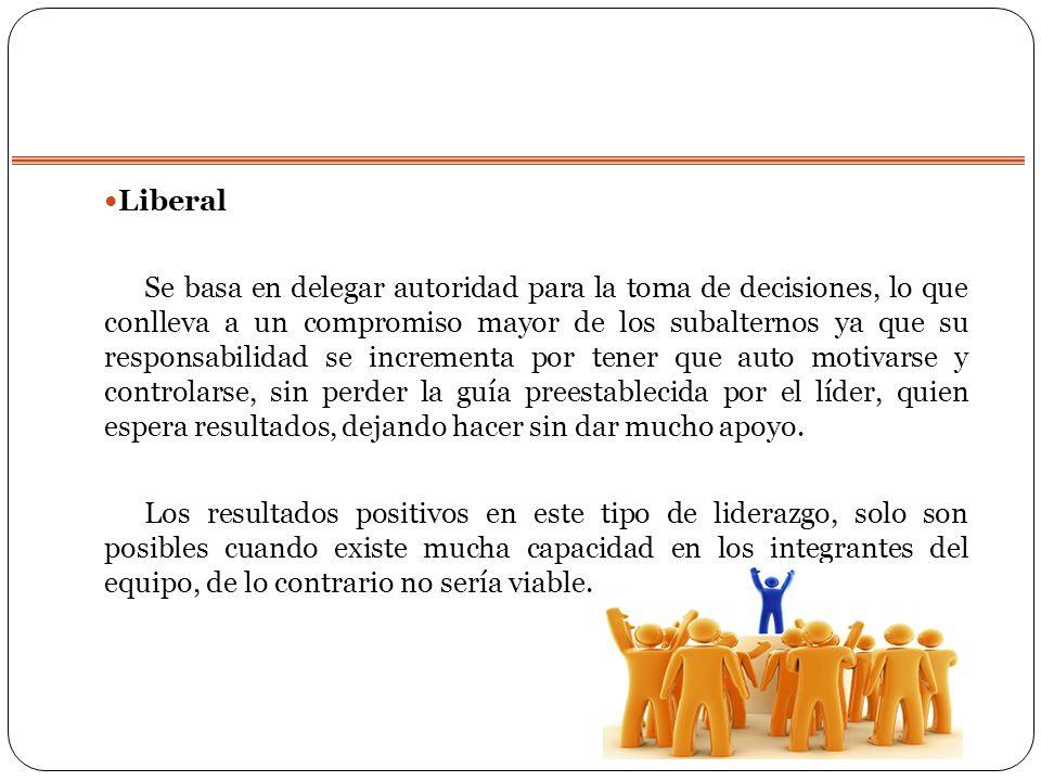 Liberal Se basa en delegar autoridad para la toma de decisiones, lo que conlleva a un compromiso mayor de los subalternos ya que su responsabilidad se