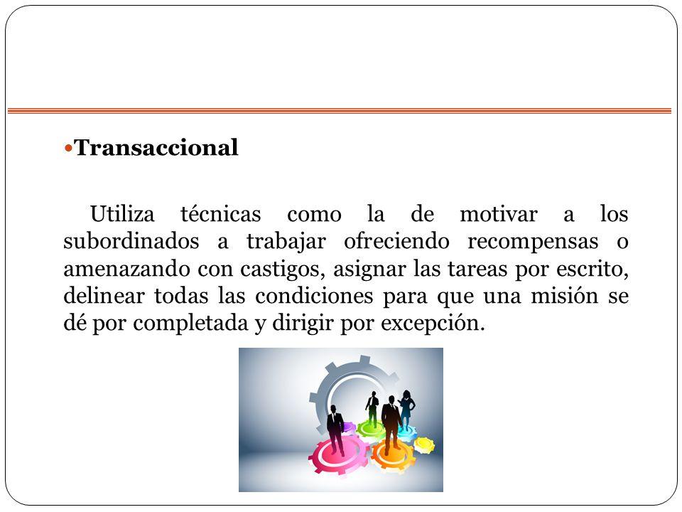 Transaccional Utiliza técnicas como la de motivar a los subordinados a trabajar ofreciendo recompensas o amenazando con castigos, asignar las tareas p