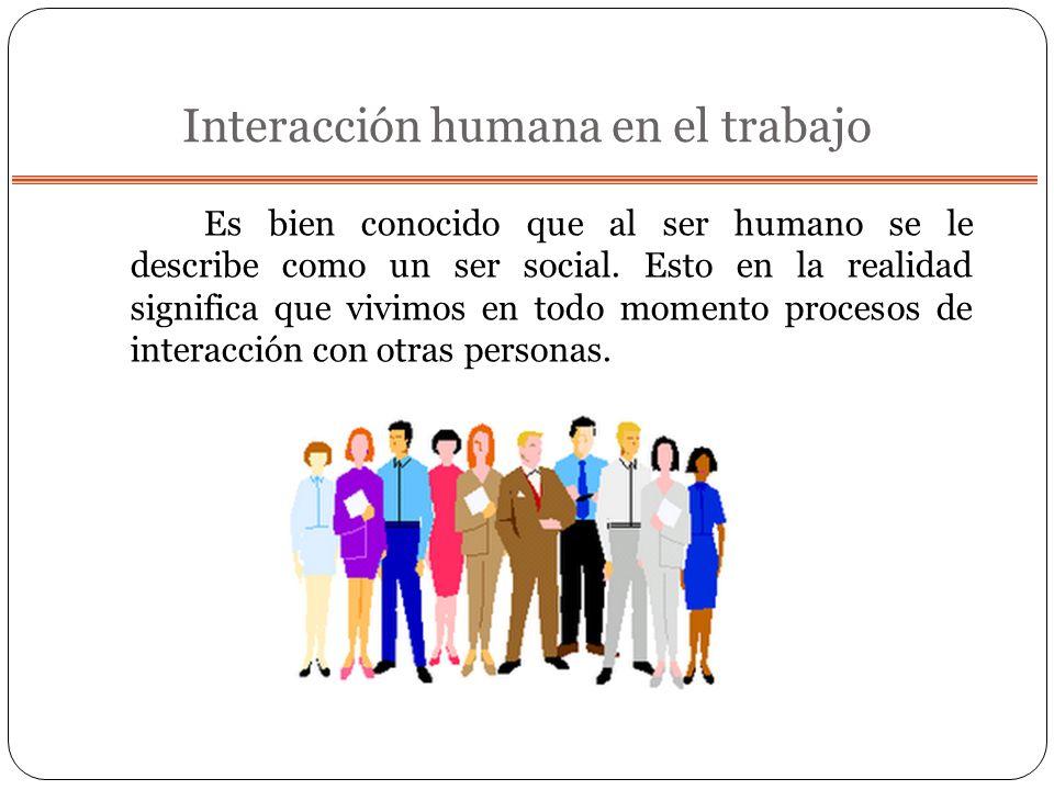 Interacción humana en el trabajo Es bien conocido que al ser humano se le describe como un ser social. Esto en la realidad significa que vivimos en to