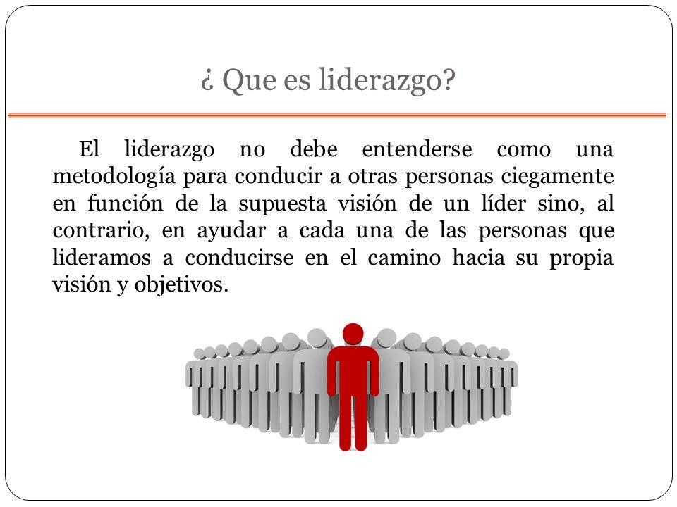 ¿ Que es liderazgo? El liderazgo no debe entenderse como una metodología para conducir a otras personas ciegamente en función de la supuesta visión de