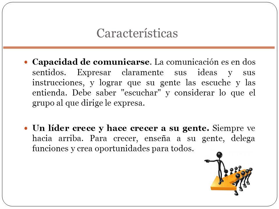 Características Capacidad de comunicarse. La comunicación es en dos sentidos. Expresar claramente sus ideas y sus instrucciones, y lograr que su gente