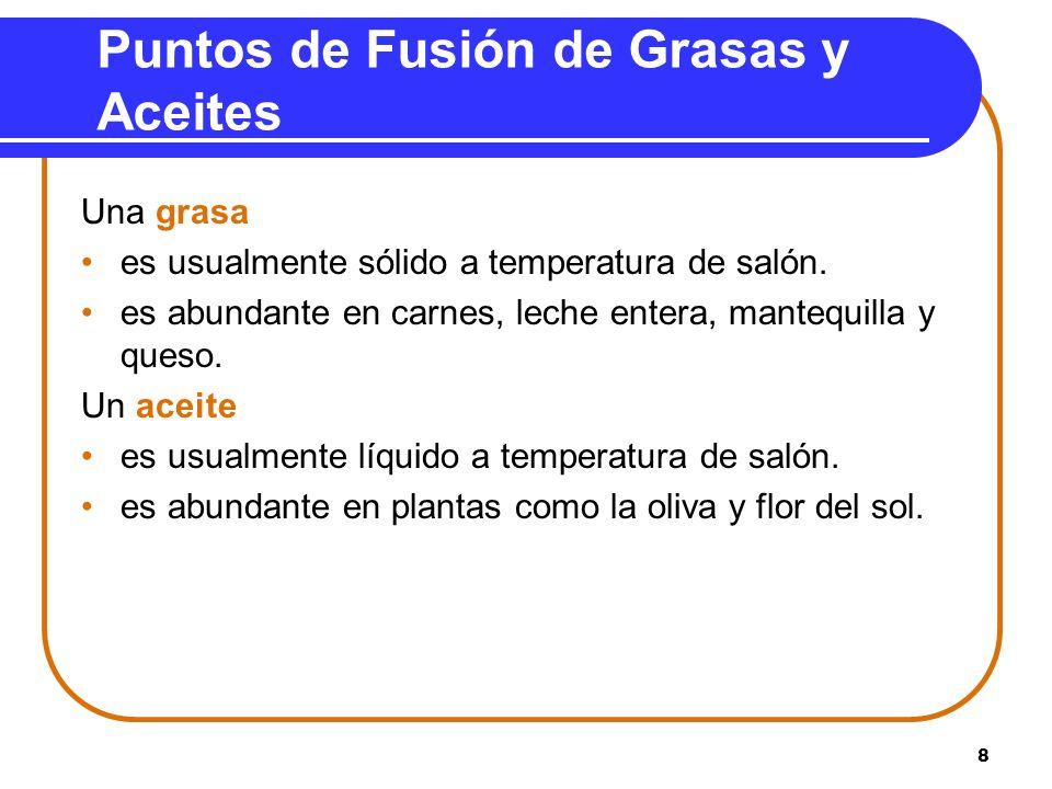 8 Puntos de Fusión de Grasas y Aceites Una grasa es usualmente sólido a temperatura de salón. es abundante en carnes, leche entera, mantequilla y ques