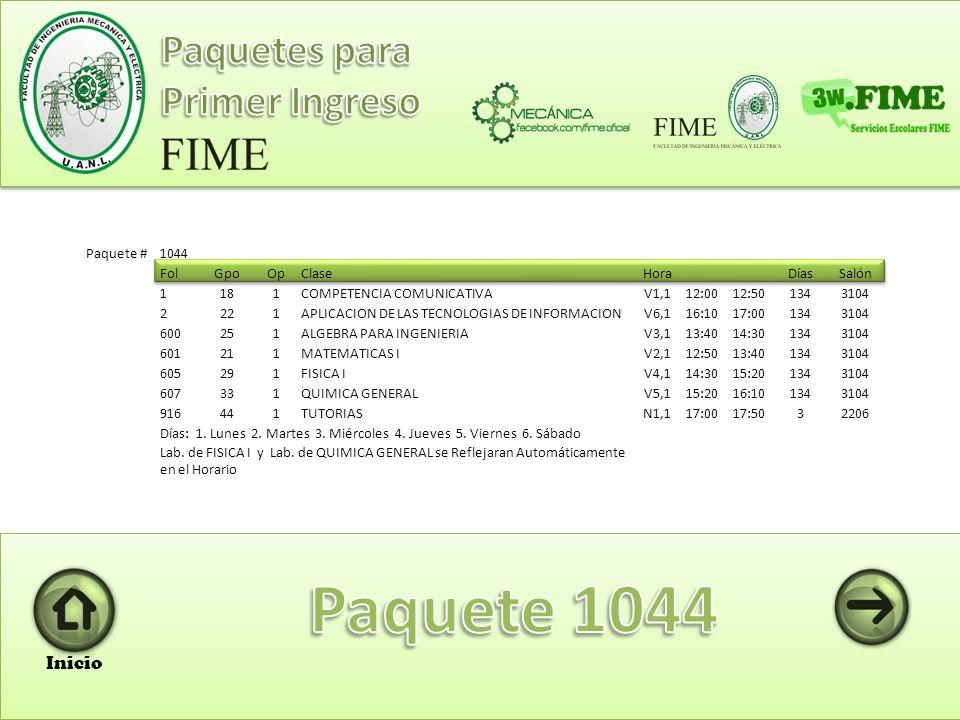 Paquete #1043 FolGpoOp Clase HoraDíasSalón 1171 COMPETENCIA COMUNICATIVA V1,112:0012:501343206 2341 APLICACION DE LAS TECNOLOGIAS DE INFORMACION V2,112:5013:401343206 600291 ALGEBRA PARA INGENIERIA V4,114:3015:201343206 601251 MATEMATICAS I V3,113:4014:301343206 605331 FISICA I V5,115:2016:101343206 607371 QUIMICA GENERAL V6,116:1017:001343206 916431 TUTORIAS N1,117:0017:504TUTO Días: 1.