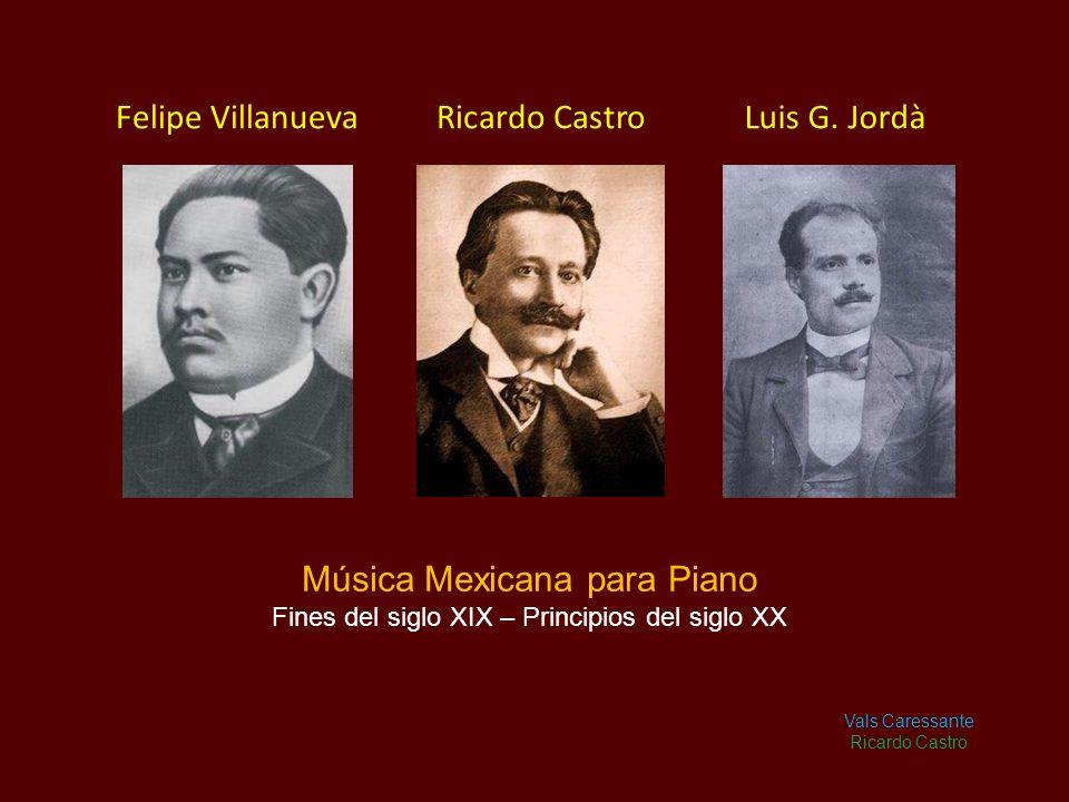 Ricardo Castro Música Mexicana para Piano Fines del siglo XIX – Principios del siglo XX Vals Caressante Ricardo Castro Felipe VillanuevaLuis G.