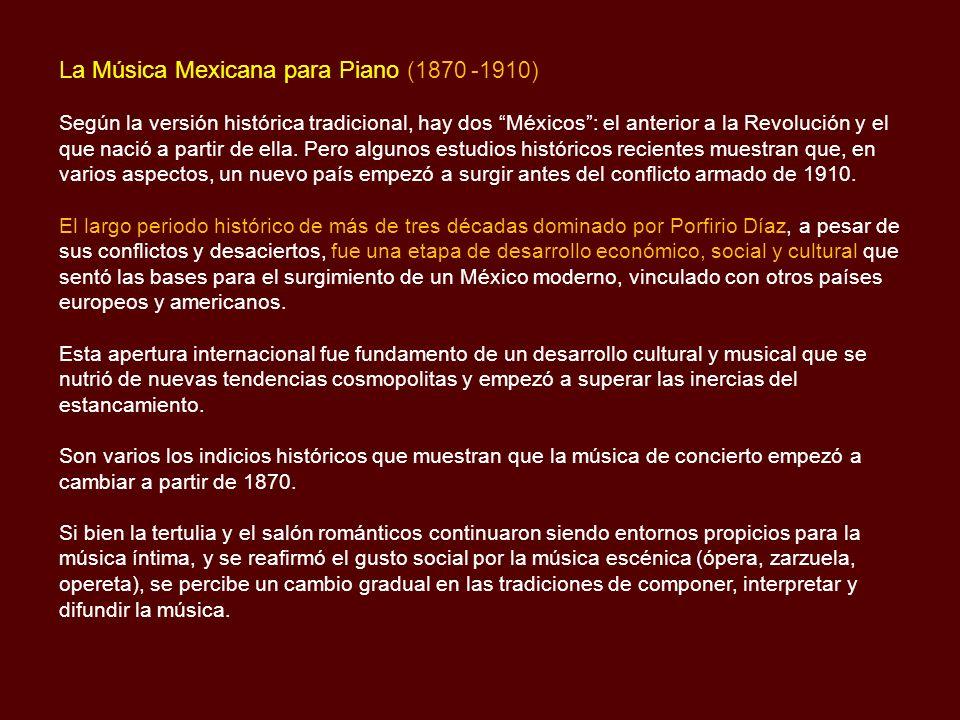 La Música Mexicana para Piano (1870 -1910) Según la versión histórica tradicional, hay dos Méxicos: el anterior a la Revolución y el que nació a partir de ella.