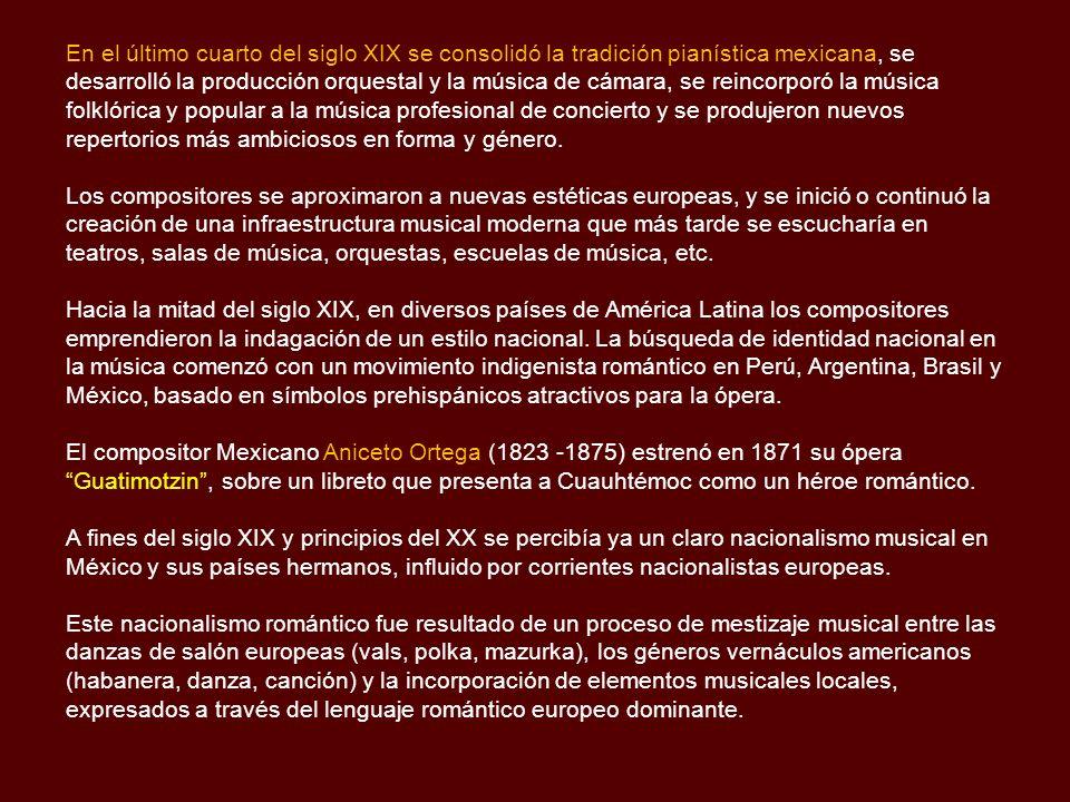 En el último cuarto del siglo XIX se consolidó la tradición pianística mexicana, se desarrolló la producción orquestal y la música de cámara, se reincorporó la música folklórica y popular a la música profesional de concierto y se produjeron nuevos repertorios más ambiciosos en forma y género.