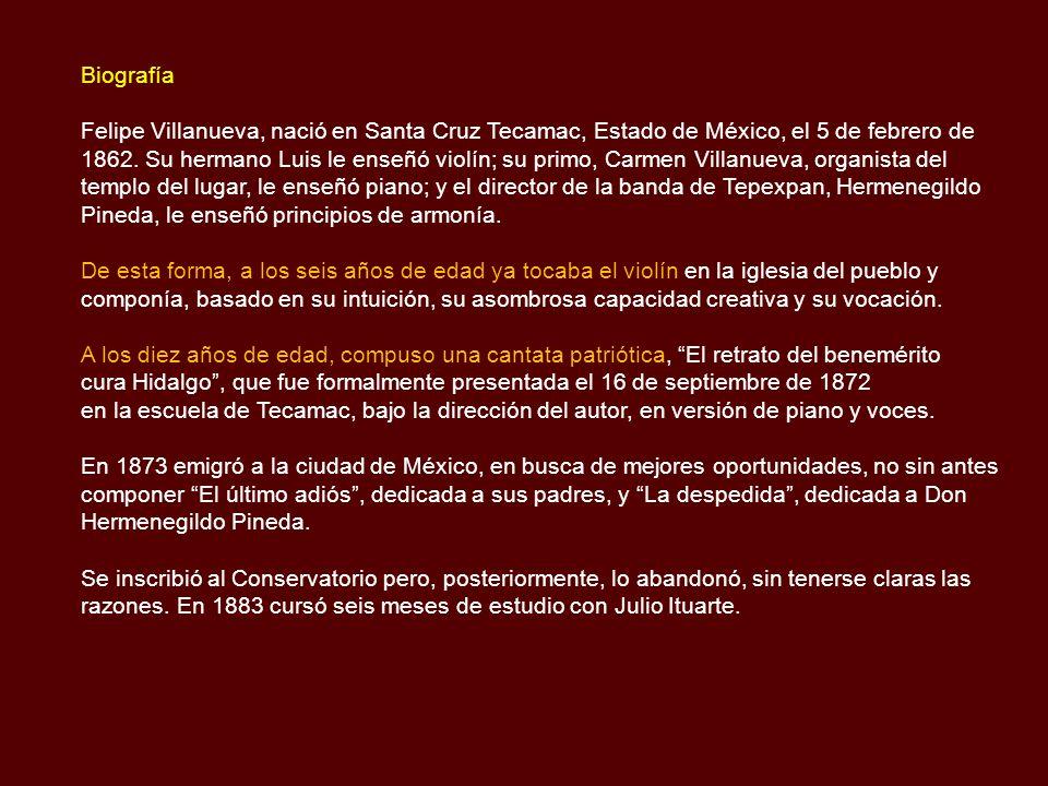 Biografía Felipe Villanueva, nació en Santa Cruz Tecamac, Estado de México, el 5 de febrero de 1862.